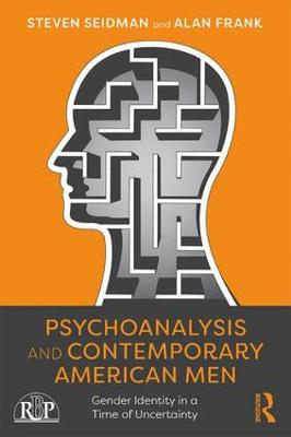 Psychoanalysis and Contemporary American Men: Gender Identity in a Time of Uncertainty by Steven Seidman
