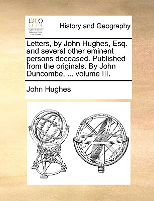 Letters, by John Hughes, Esq. and Several Other Eminent Persons Deceased. Published from the Originals. by John Duncombe, ..; Volume III by Professor John Hughes