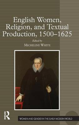 English Women, Religion, and Textual Production, 1500-1625 by Micheline White