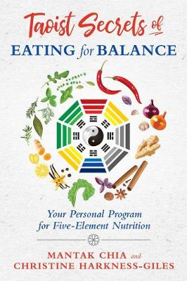Taoist Secrets of Eating for Balance: Your Personal Program for Five-Element Nutrition by Mantak Chia