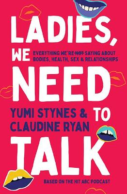 Ladies, We Need To Talk: Everything We're Not Saying About Bodies, Health, Sex & Relationships book