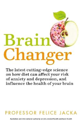 Brain Changer: The Good Mental Health Diet by Felice Jacka