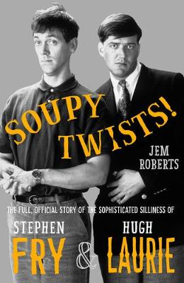 Soupy Twists! The Full Official Story of the Sophisticated Silliness of Fry and Laurie by Jem Roberts