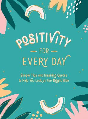 Positivity for Every Day: Simple Tips and Inspiring Quotes to Help You Look on the Bright Side book