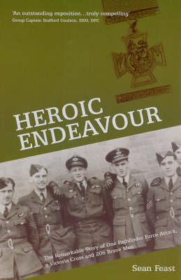 Heroic Endeavour: The Remarkable Story of One Pathfinder Force Attack, a Victoria Cross and 206 Brave Men by Sean Feast