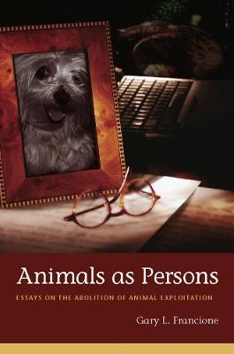 Animals as Persons: Essays on the Abolition of Animal Exploitation by Gary Francione