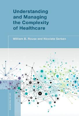 Understanding and Managing the Complexity of Healthcare by William B. Rouse