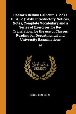 Caesar's Bellum Gallicum, (Books III. & IV.): With Introductory Notices, Notes, Complete Vocabulary and a Series of Exercises for Re-Translation, for the Use of Classes Reading for Departmental and University Examinations: 3-4 by John Henderson