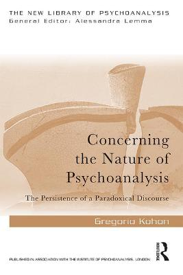 Concerning the Nature of Psychoanalysis: The Persistence of a Paradoxical Discourse by Gregorio Kohon