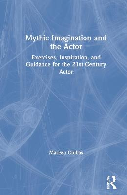 Mythic Imagination and the Actor: Exercises, Inspiration, and Guidance for the 21st Century Actor by Marissa Chibas