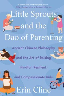 Little Sprouts and the Dao of Parenting: Ancient Chinese Philosophy and the Art of Raising Mindful, Resilient, and Compassionate Kids book