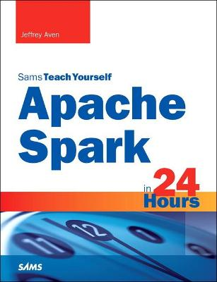 Apache Spark in 24 Hours, Sams Teach Yourself by Jeffrey Aven