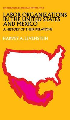 Labor Organization in the United States and Mexico by Harvey Levenstein