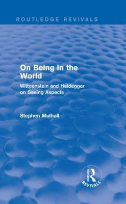 On Being in the World: Wittgenstein and Heidegger on Seeing Aspects by Stephen Mulhall