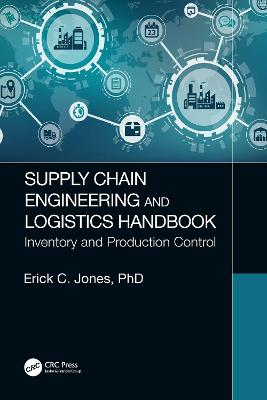 Supply Chain Engineering and Logistics Handbook: Inventory and Production Control by Erick C. Jones
