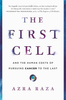 The First Cell: And the Human Costs of Pursuing Cancer to the Last by Azra Raza