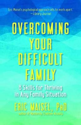 Overcoming Your Difficult Family: 8 Skills for Thriving in Any Family Situation by Eric Maisel