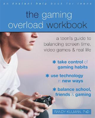The Gaming Overload Workbook: A Teen's Guide to Balancing Screen Time, Video Games, and Real Life by Randy Kulman