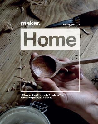 Maker.Home: 15 Step-by-Step Projects to Transform Your Home by Tobias George