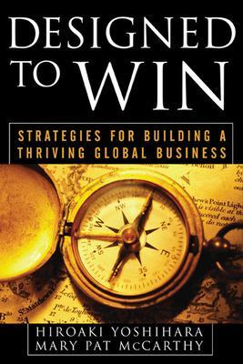 Designed to Win: Strategies for Building a Thriving Global Business by Hiroaki Yoshihara