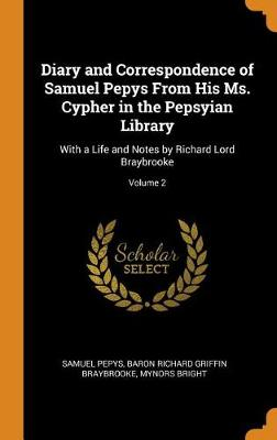 Diary and Correspondence of Samuel Pepys from His Ms. Cypher in the Pepsyian Library: With a Life and Notes by Richard Lord Braybrooke; Volume 2 by Samuel Pepys