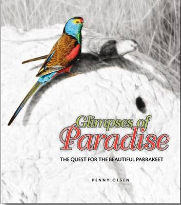 Glimpses of Paradise: The Quest for the Beautiful Parrakeet by Penny Olsen