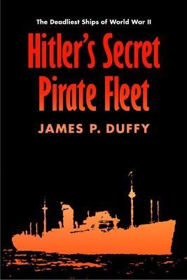 Hitler's Secret Pirate Fleet by James P. Duffy
