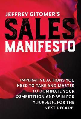 Jeffrey Gitomer's Sales Manifesto: Imperative Actions You Need to Take and Master to Dominate Your Competition and Win for Yourself...for the Next Decade by Jeffrey Gitomer