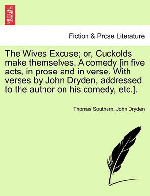 The Wives Excuse; Or, Cuckolds Make Themselves. a Comedy [In Five Acts, in Prose and in Verse. with Verses by John Dryden, Addressed to the Author on book