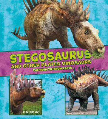 Stegosaurus and Other Plated Dinosaurs: The Need-to-Know Facts by Kathryn Clay