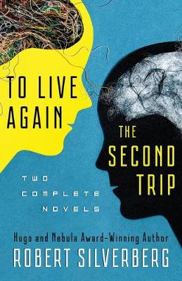 To Live Again and the Second Trip: The Complete Novels by Robert Silverberg