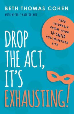 Drop the Act, it's Exhausting! by Beth Thomas Cohen
