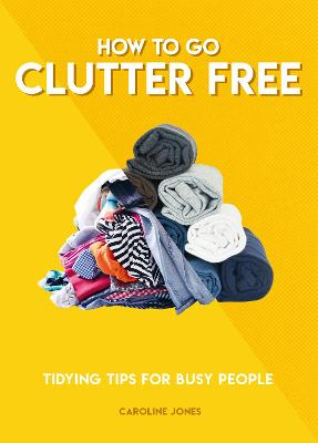 How to Go Clutter Free: Tidying tips for busy people by Caroline Jones