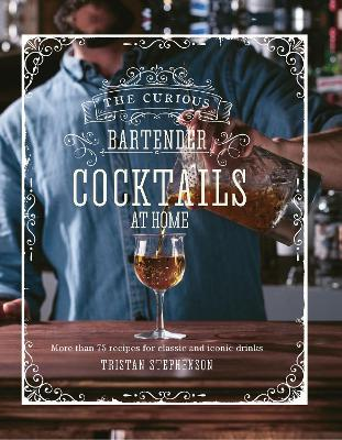 The Curious Bartender: Cocktails At Home: More Than 75 Recipes for Classic and Iconic Drinks book