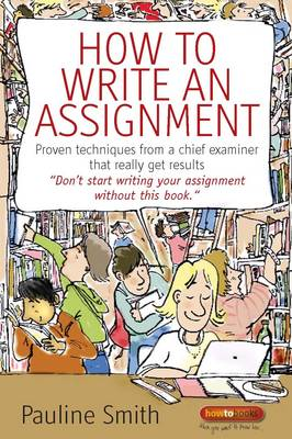 How to Write an Assignment: Proven Techniques from a Chief Examiner That Really Get Results by Pauline Smith