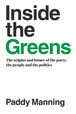 Inside the Greens: The True Story of the Party, the Politics and the People by Paddy Manning