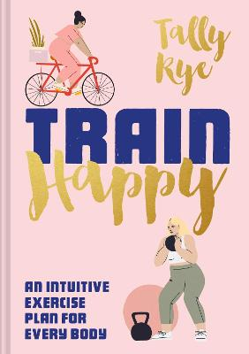 Train Happy: An intuitive exercise plan for every body by Tally Rye