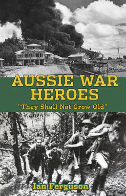 Aussie War Heroes: 'They Shall Not Grow Old' by Ian Ferguson