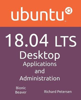 Ubuntu 18.04 LTS Desktop: Applications and Administration by Richard Petersen