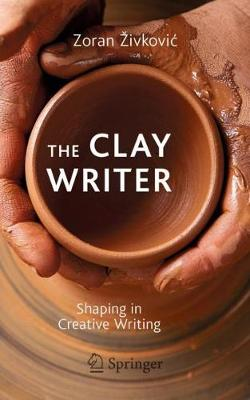 The Clay Writer: Shaping in Creative Writing by Zoran Zivkovic