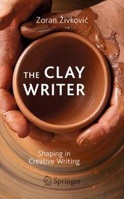 The Clay Writer: Shaping in Creative Writing by Zoran Zivkovic
