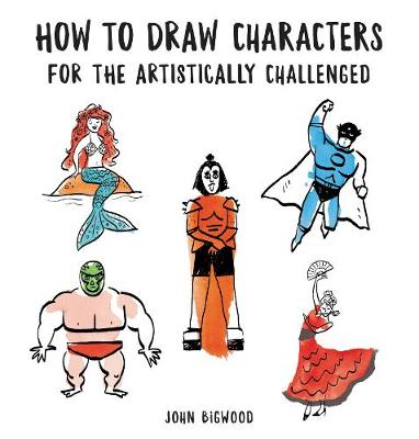 How to Draw Characters for the Artistically Challenged by John Bigwood