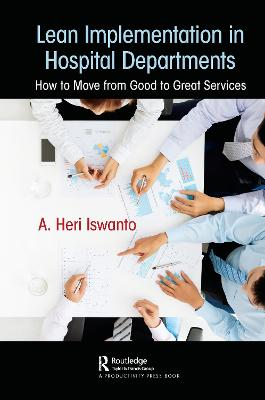 Lean Implementation in Hospital Departments: How to Move from Good to Great Services by A. Heri Iswanto