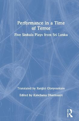 Performance in a Time of Terror: Five Sinhala Plays from Sri Lanka by Kanchuka Dharmasiri