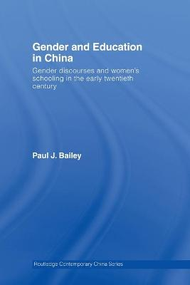 Gender and Education in China: Gender Discourses and Women's Schooling in the Early Twentieth Century by Paul J. Bailey