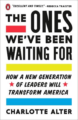 The Ones We've Been Waiting For: How a New Generation of Leaders Will Transform America by Charlotte Alter