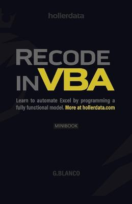 Recode In VBA: Learn to Automate Excel by programming a fully functional model. by G Blanco