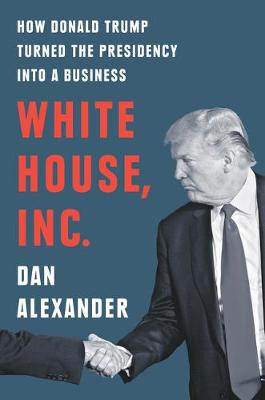 White House, Inc.: How Donald Trump Turned the Presidency into a Business book