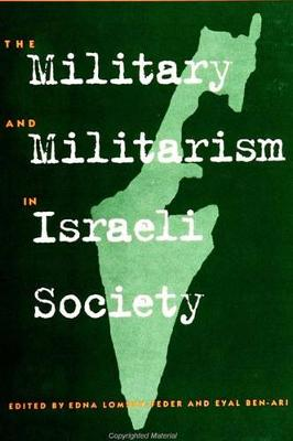 The Military and Militarism in Israeli Society by Edna Lomsky-Feder