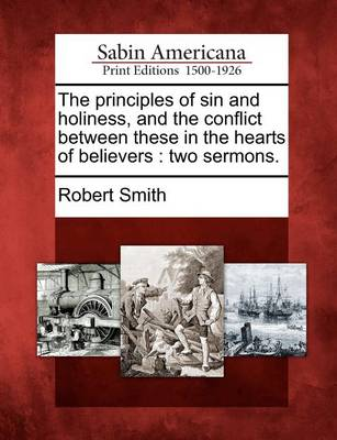 The Principles of Sin and Holiness, and the Conflict Between These in the Hearts of Believers: Two Sermons. by Robert Smith